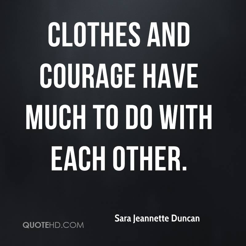 Clothes And Courage Have Much To Do With Each Other.
