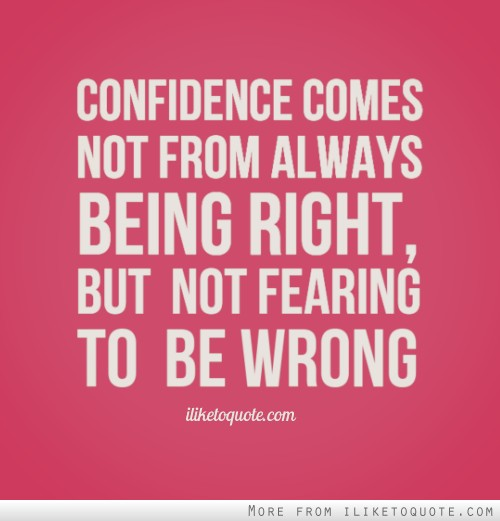 Confidence Comes Not From Always Being Right, But Not Fearing To Be Wrong