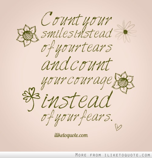 Count Your Smiles Instead Of Your Tears And Count Your Courage Instead Of Your Fears