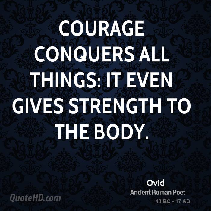 Courage Conquers All Things, It Even Gives Strength To The Body.