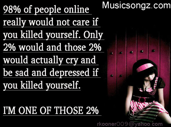 98% Of People Online Really Would Not Care If You Killed Yourself. Only 2% Would And Those 2% Would Actually Cry And Be Sad And Depressed If You Killed Yourself. I'm One Of Those 2%