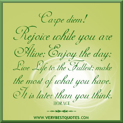 carpe diem rejoice while you are alive enjoy the day