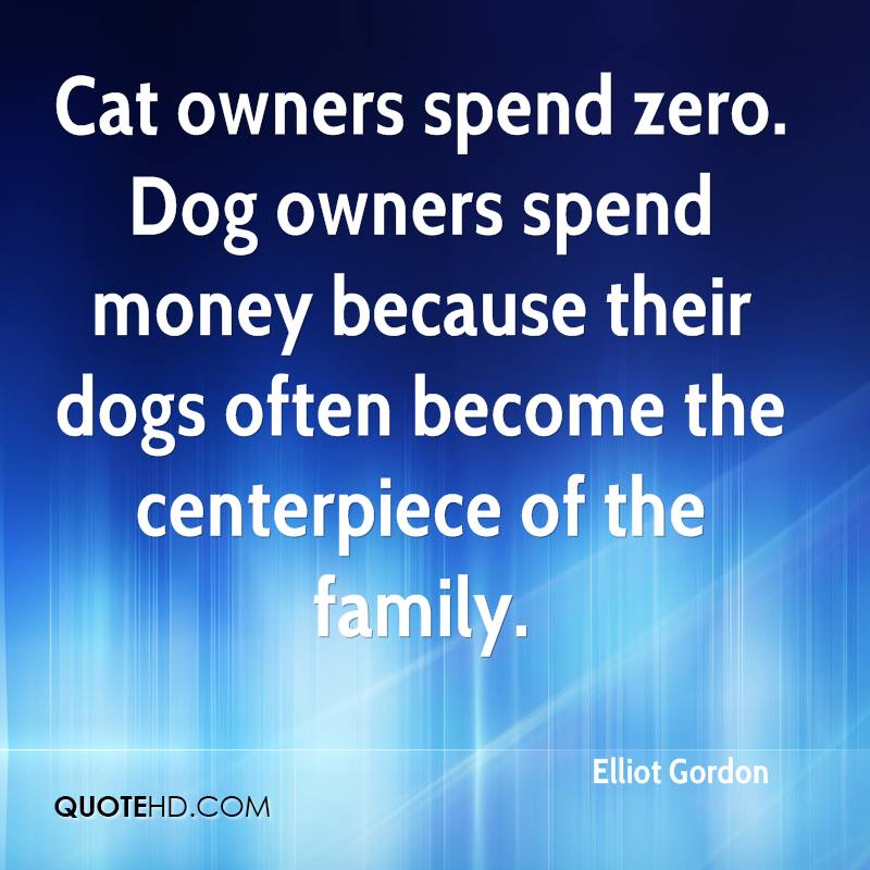 Cat Owners Spend Zero. Dog Owners Spend Money Because Their Dogs Often Become The Centerpiece Of The Family.