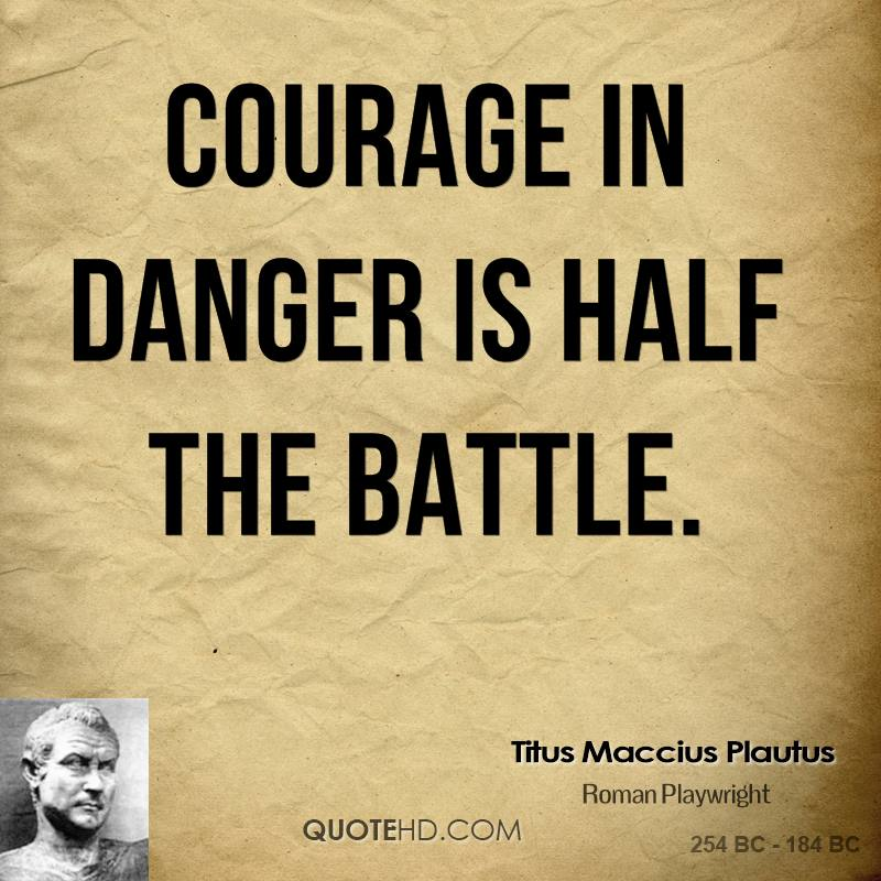 Courage in danger is half the battle. [Lat., Bon by Plautus @ Like ...