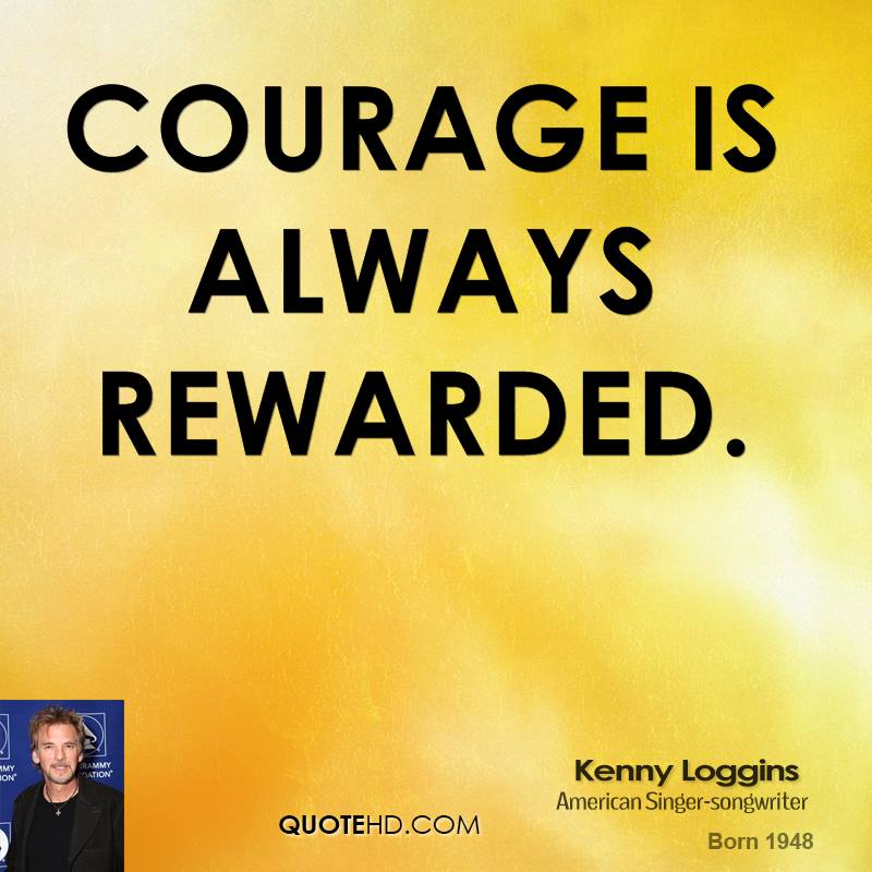 Courage Is Always Rewarded.