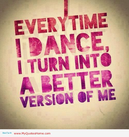Everytime I Dance I Turn Into A Better Version Of Me