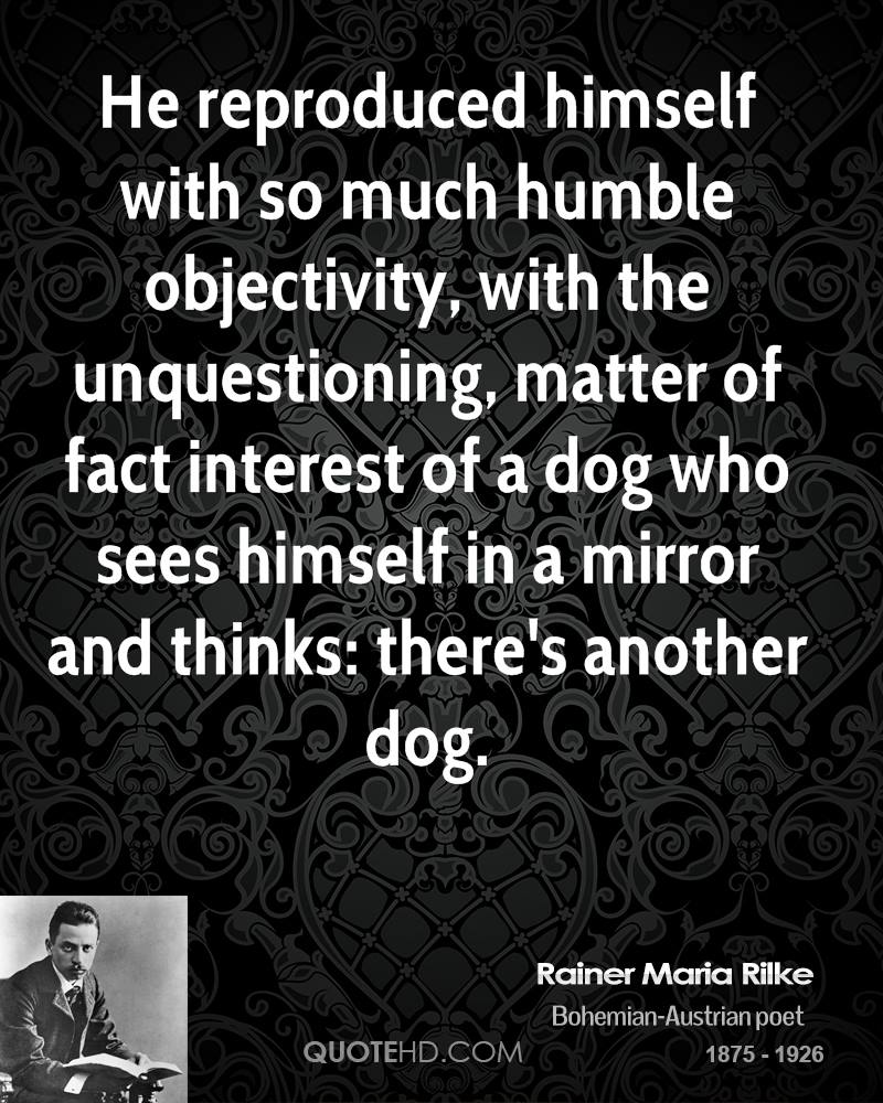 He Reproduced Himself With So Much Humble Objectivity, With The Unquestioning, Matter Of Fact Interest Of A Dog Who Sees Himself In A Mirror And Thinks, There's Another Dog. - Rainer Maria Rilke