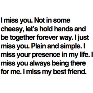 I Miss You. Not In Some Cheesy, Let's Hold Hands And Be Together Forever Way. I Just Miss You. Plain And Simple. I Miss Your Presence In My Life. I Miss You Always Being There For Me. I Miss My Best Friend.