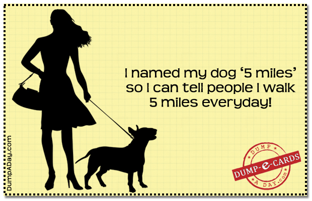 I Named My Dog '5 Miles' So I Can Tell People I Walk 4 Miles Everyday!