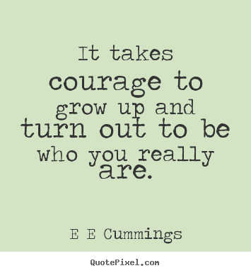 It Takes Courage To Grow Up And Turn Out To Be Who You Really Are Delectable Grow Up Quotes