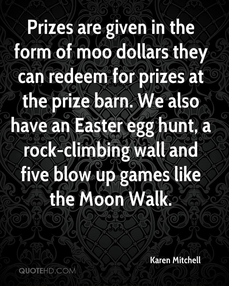 Prizes Are Given In The Form Of Moo Dollars They Can Redeem For Prizes At The Prize Barn. We Also Have An Easter Egg Hunt, A Rock-Climbling Wall And Five Blow Up Games Like The Moon Walk. - Karen Mitchell