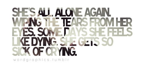 Sad Quote · Sheu0027s All Alone Again. Wiping The Tears From Her Eyes. Some  Days She Feels Like Dying. She Feels Like Dying. She Gets So Sick Of Crying.