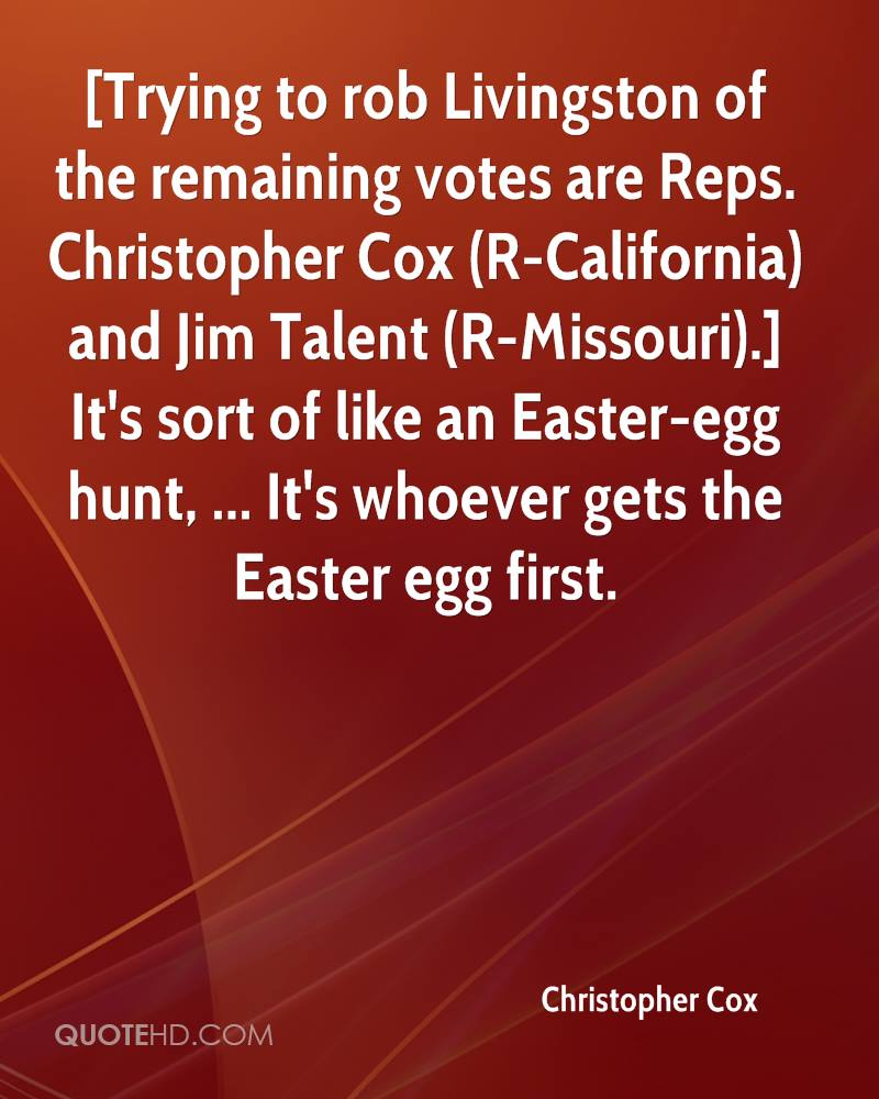 Trying To Rob Livingston Of The Remaining Votes Are Reps. Christopher Cox And Jim Talent. It's Sort Of Like An Easter-Egg Hunt, It's Whoever Gets The Easter Egg First. -  Cristopher Cox