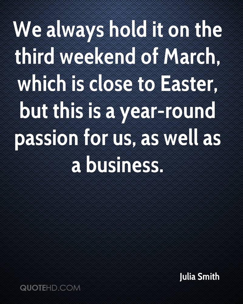 We Always Hold It On The Third Weekend OF March, Which Is Close To Easter, But This Is A Year-Round Passion For Us, As Well As A Business. - Julia Smith