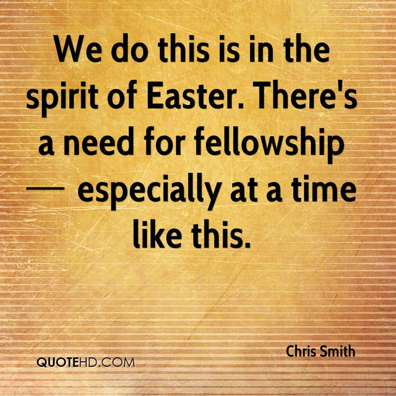 We Do This Is In The Spirit Of Easter. There's A Need For Fellowship Especially At A Time Like This. - Chris Smith