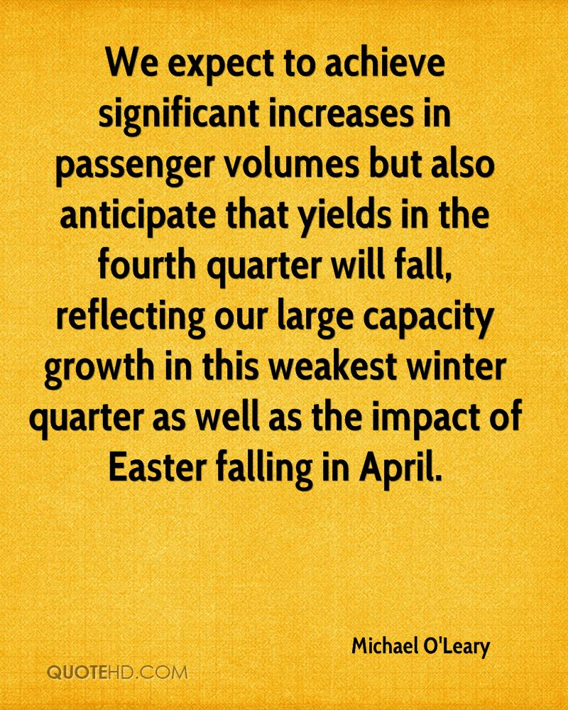 We Expect To Achieve Significant Increases In Passenger Volumes But Also Anticipate That Yields In The Fourth Quarter Will Fall… - Michael O'Leary