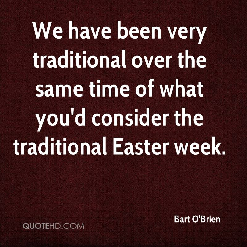 We Have Been Very Traditional Over The Same Time Of What You'd Consider The Traditional Easter Week. - Bart O'Brien
