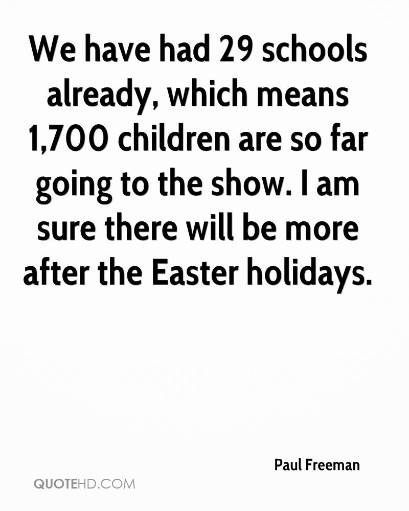We Have Had 29 Schools Already, Which Means 1.700 Children Are So Far Going To The Show. I Am Sure There Will Be More After The Easter Holidays. - Paul Freeman