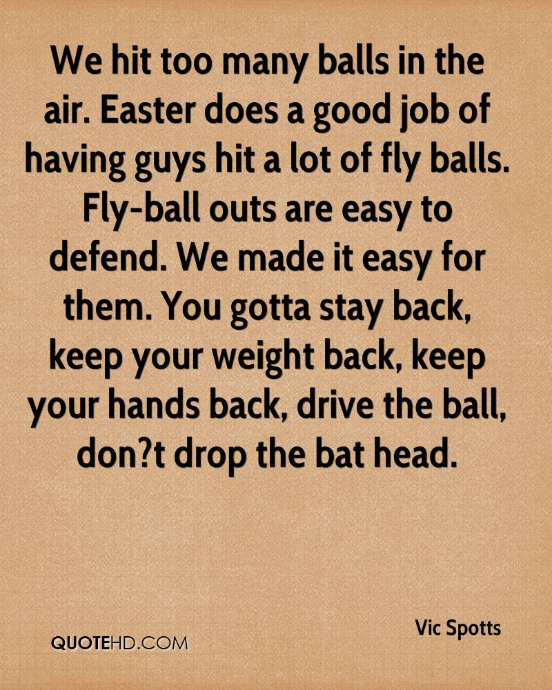 We Hit Too Many Ballons In The Air. Easter Does A Good Job Of Having Guys Hit A Lot Of Fly Balls. Fly-Ball Outs Are Easy To Defend… - Vic Spotts