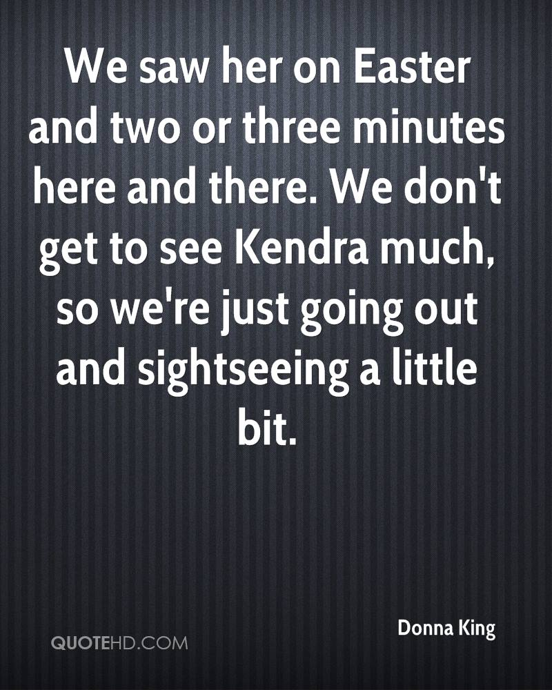 We Saw Her On Easter And Two Or Three Minutes Here And There. We Don't Get To See Kendra Much, So We're Just Going Out And Sightseeing A Little Bit. - Donna King