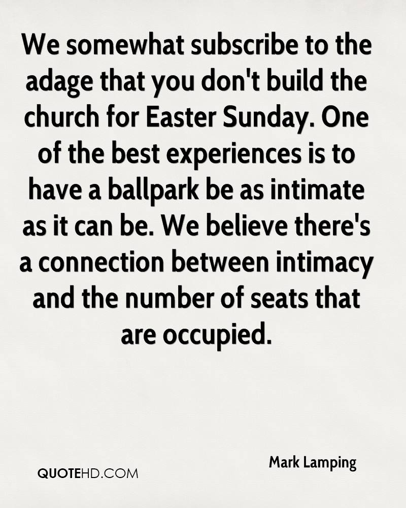We Somewhat Subscribe To The Adage That You Don't Build The Church For Easter Sunday. One Of The Best Experience Is To Have A Ballpark Be As Intimate As It Can Be…. - Mark Lamping