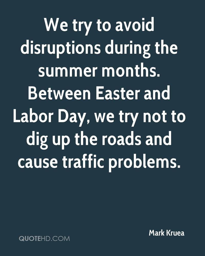 We Try To Avoid Disruptions During The Summer Months. Between Easter And Labor Day, We Try Not To Dig Up The Roads And Cause Traffic Problems. - Mark Kruea