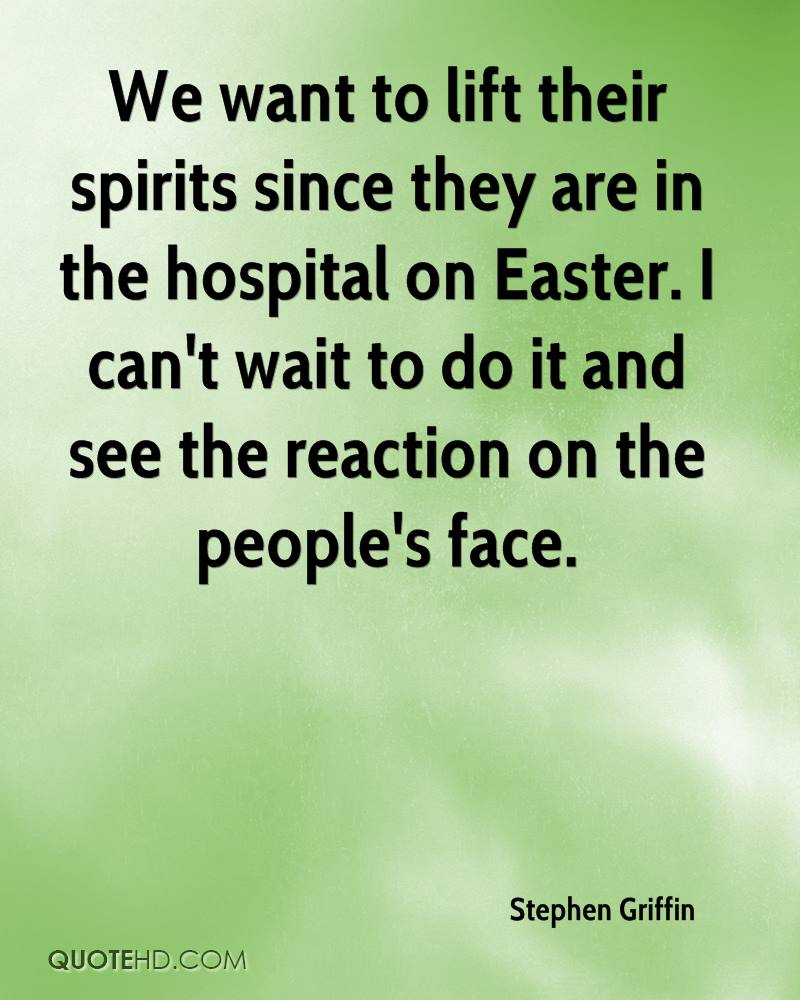 We Want To Lift Their Spirits Since They Are In The Hospital On Easter. I Can't Wait To Do It And See The Reaction On The People's Face. - Stephen Griffin
