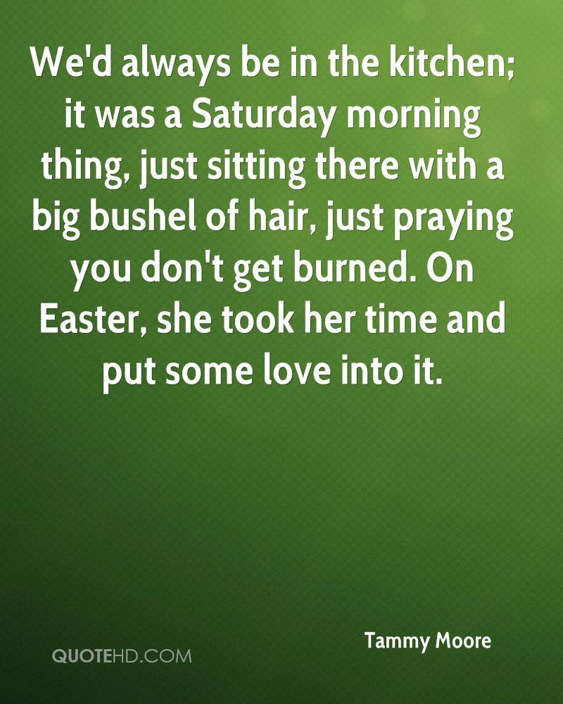 We'd Always Be In The Kitchen, It Was A Saturday Morning Thing, Just Sitting There With A Big Bushel Of Hair, Just Praying You Don't Get Burned. On Easter, She Took Her Time And Put Some Love Into It. - Tammy Moore