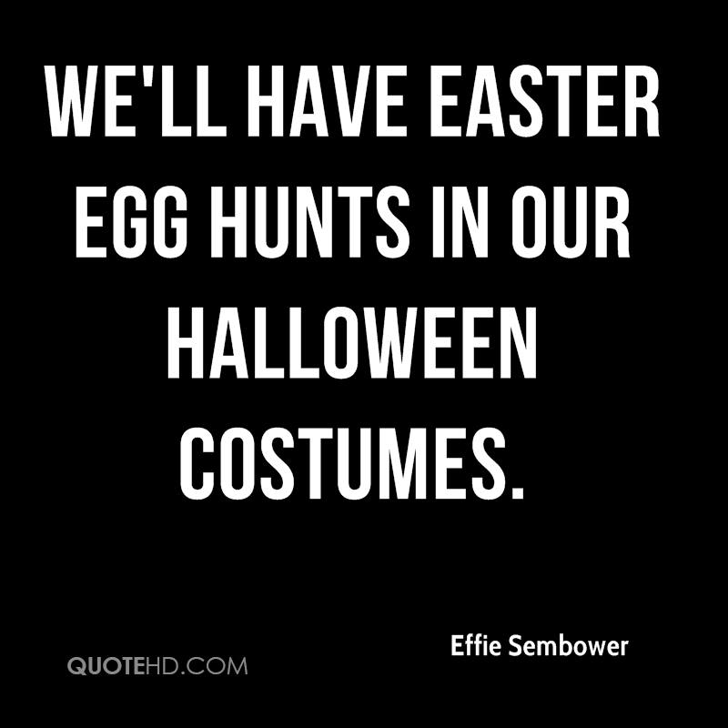 We'll Have Easter Egg Hunts In Our Halloween Costumes. - Effie Sembower