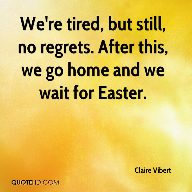 We're Tired, But Still, No Regrets, After This, We Go Home And We Wait For Easter. - Claire Vibert