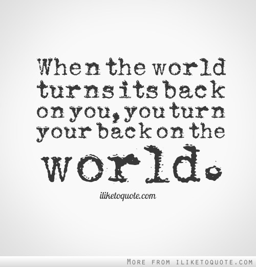 When The World Turns Its Back On You, You Turn Your Back On The World.