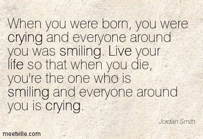 When You Were Born, You Were Crying And Everyone Around You Was Smiling. Live Your Life So That When You Die, You're The One Who Is Smiling And Everyone Around You Is Crying.