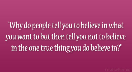 """Why Do People Tell You To Believe In What You Want To But Then Tell You Not To Believe In The One True Thing You Do Believe In!"""