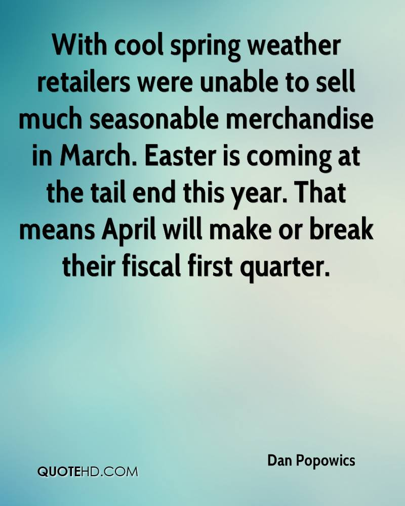 With Cool Spring Weather Retailers Were Unable To Sell Much Reasonable Merchandise In March. Easter Is Coming At The Tail And This Year. That Means April Will Make Or Break Their Fiscal First Quarter. - Dan Popowics