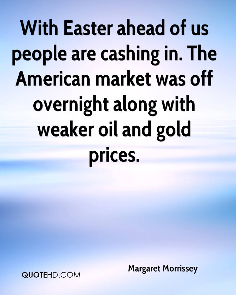 With Easter Ahead Of Us People Are Cashing In. The American Market Was Off Overnight Along With Weaker Oil And Gold Prices. - Margaret Morrissey