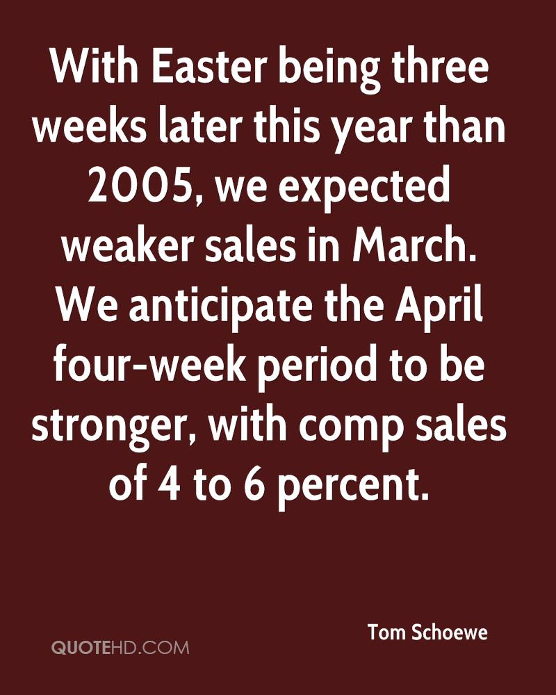 With Easter Being Three Weeks Later This Year Than 2005, We Expected Weaker Sales In March. We Anticipate The April Four-Week Period To Be Stronger,  With Comp Sales Of 4 To  6 Percent. - Tom Schoewe