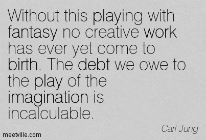 Without This Playing With Fantasy No Creative Work Has Ever Yet Come To Birth. The Debt We Owe To The Play Of The Imagination Is Incalculable.