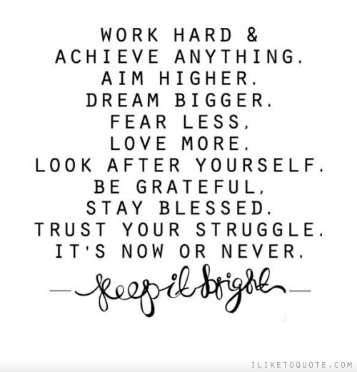 Work Hard & Achieve Anything. Aim Higher. Dream Bigger. Fear Less. Love More. Look After Yourself. Be Grateful. Stay Blessed. Trust Your Struggle. It's Now Or Never.