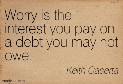 Worry Is The Interest You Pay On A Debt You May Not Owe.
