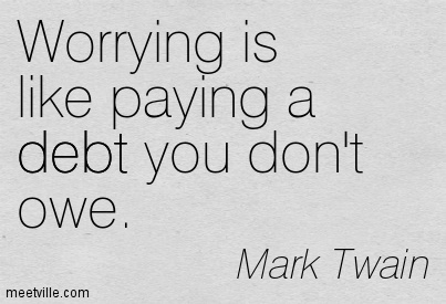 Worrying Is Like Paying A Debt You Don't Owe.