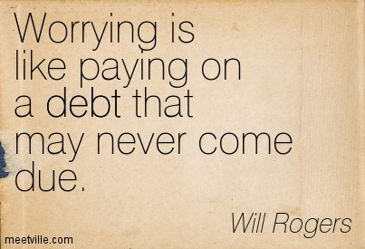 Worrying Is Like Paying On A Debt That May Never Come Due.
