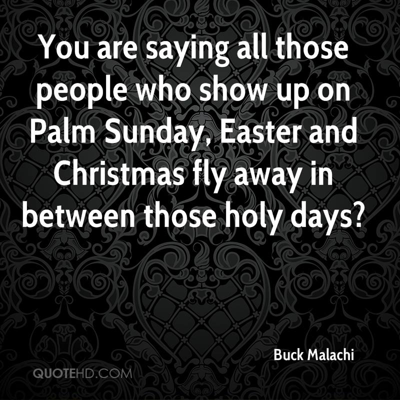 You Are Saying All Those People Who Show Up On Palm Sunday, Easter And Christmas Fly Away In Between Those Holy Days. - Buck Malachi