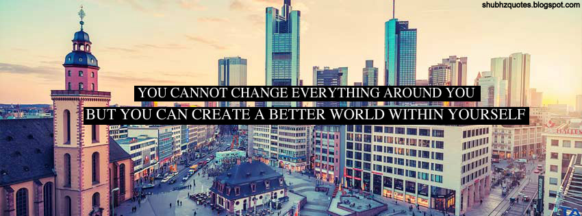 You Cannot Change Everything Around You But You Can Create A Better World Within Yourself