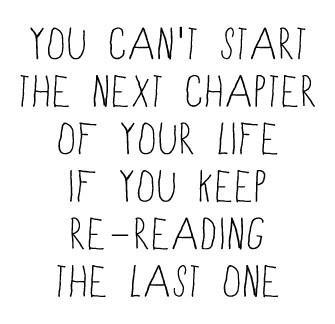 You Can't Start The Next Chapter Of Your Life If You Keep Re - Reading The Last One