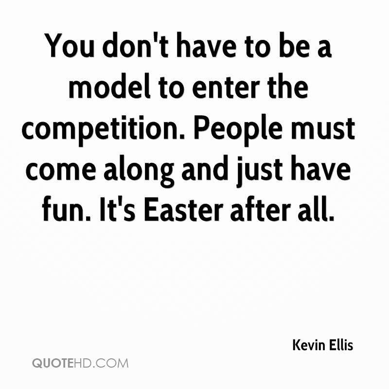 You Don't Have To Be A Model To Enter The Competition. People Must Come Along And Just Have Fun. It's Easter After All. - Kevin Ellis