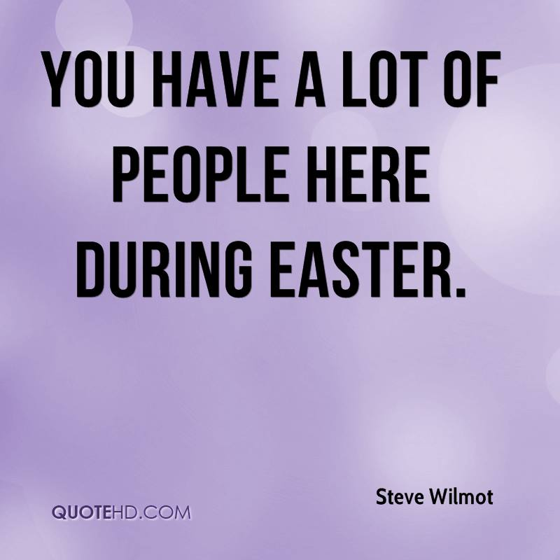 You Have A Lot Of People Here During Easter. - Steve Wilmot