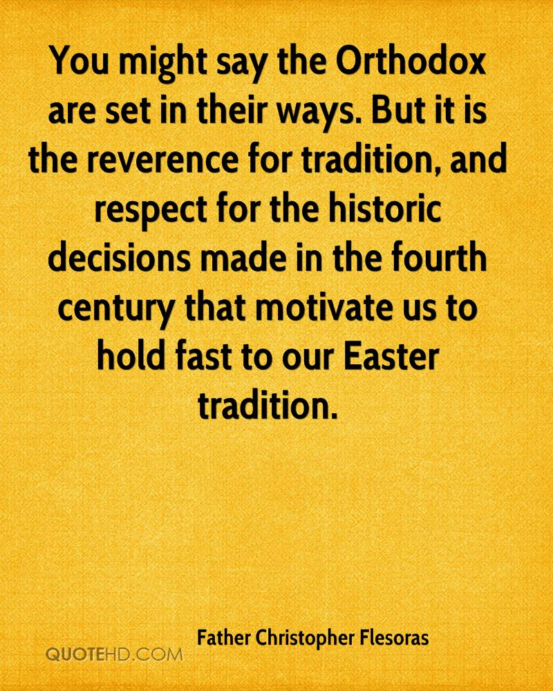 You Might Say The Orthodox Are Set In Their Ways. But It Is The Reverence For Tradition, And Respect For The Historic Decisions Made In The Fourth Century.. - Father Christopher Flesoras