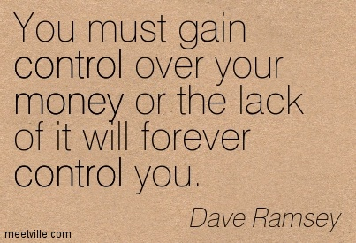You Must Gain Control Over You Money Or The Lack Of It Will Forever Control You.