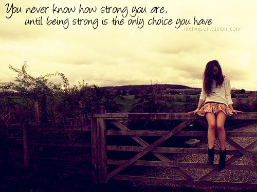 You Never Know How Strong You Are, Until Being Strong Is The Only Choice You Have