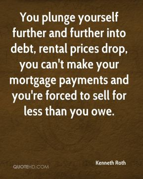 You Plunge Yourself Further And Further Into Debt, Rental Prices Drop, You Can't Make Your Mortgage Payments And You're Forced To Sell For Less Than You Owe.